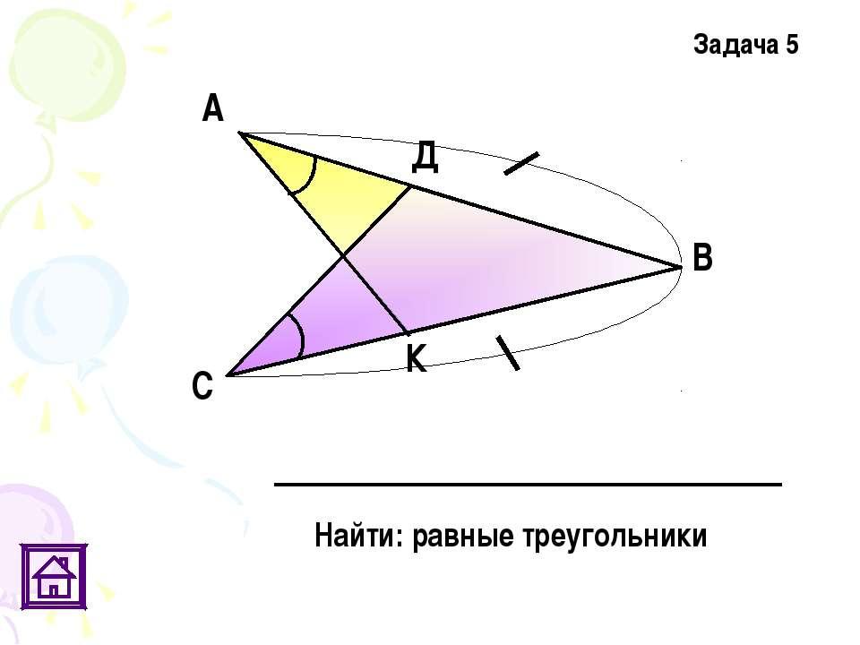 Найти: равные треугольники Задача 5