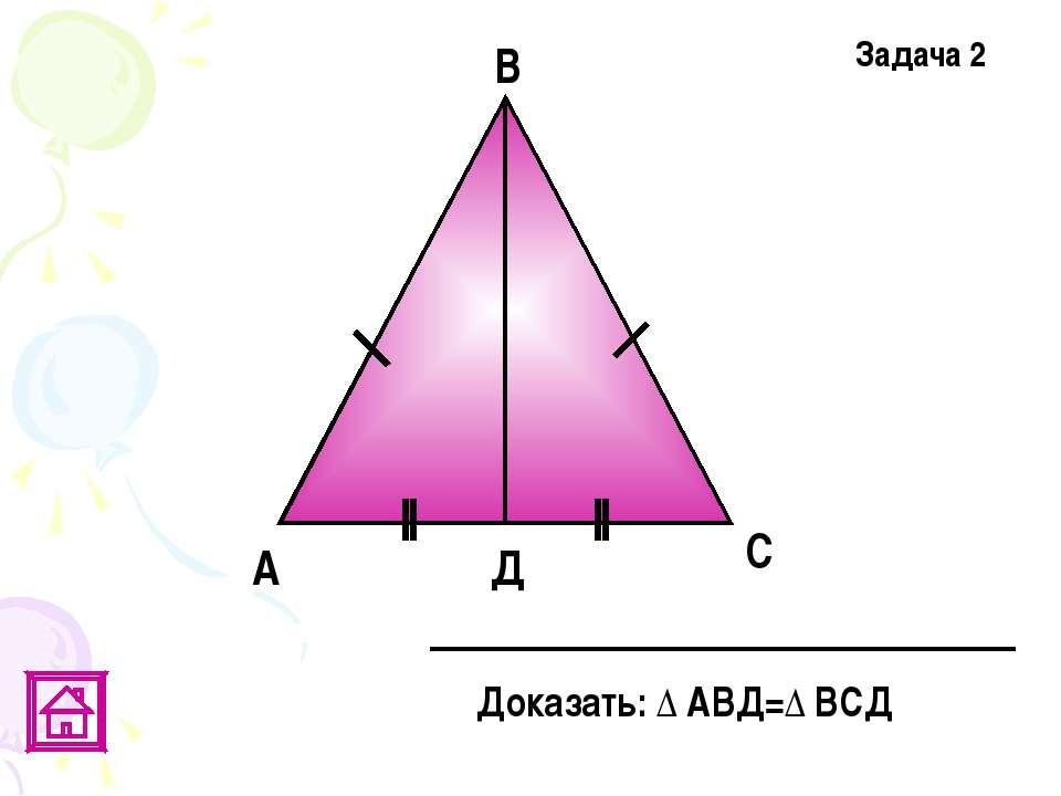 А Д В С Доказать: Δ АВД=Δ ВСД Задача 2