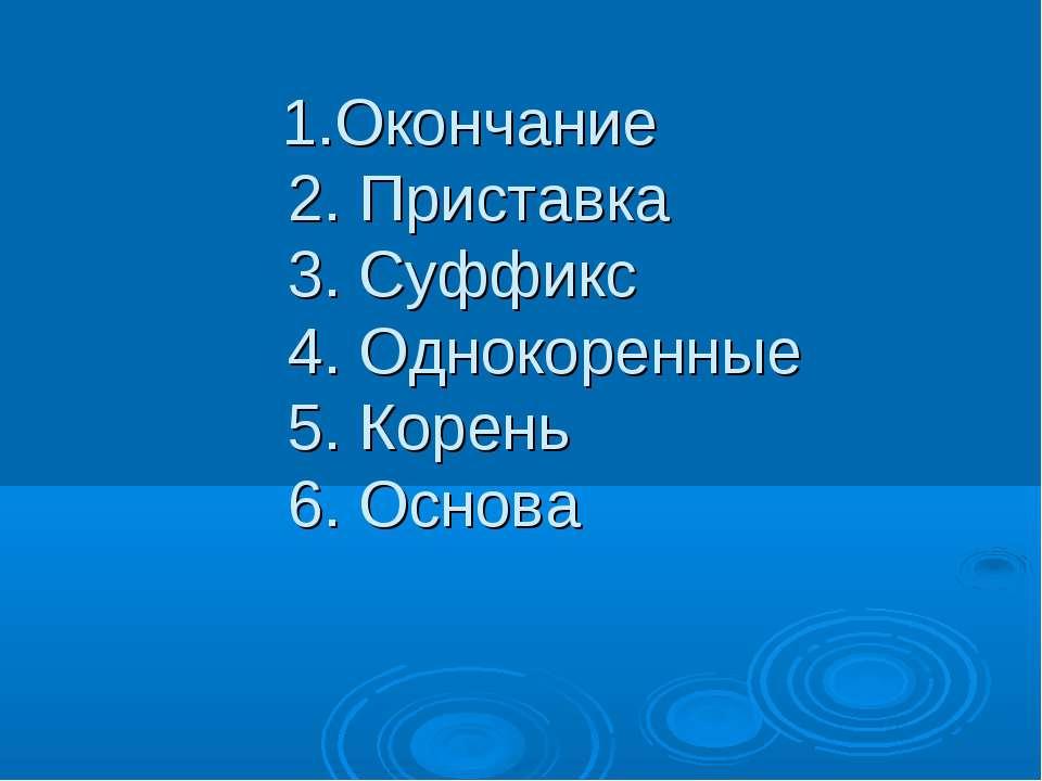 1.Окончание 2. Приставка 3. Суффикс 4. Однокоренные 5. Корень 6. Основа