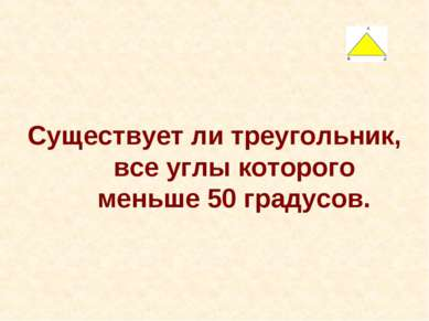 Существует ли треугольник, все углы которого меньше 50 градусов.