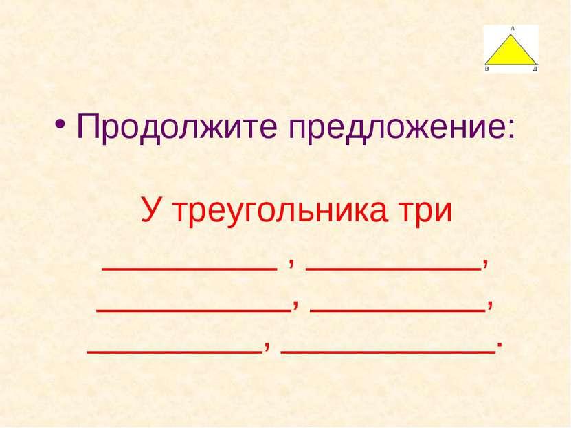 Продолжите предложение: У треугольника три _________ , _________, __________,...