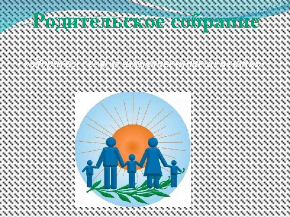 Родительское собрание «здоровая семья: нравственные аспекты»