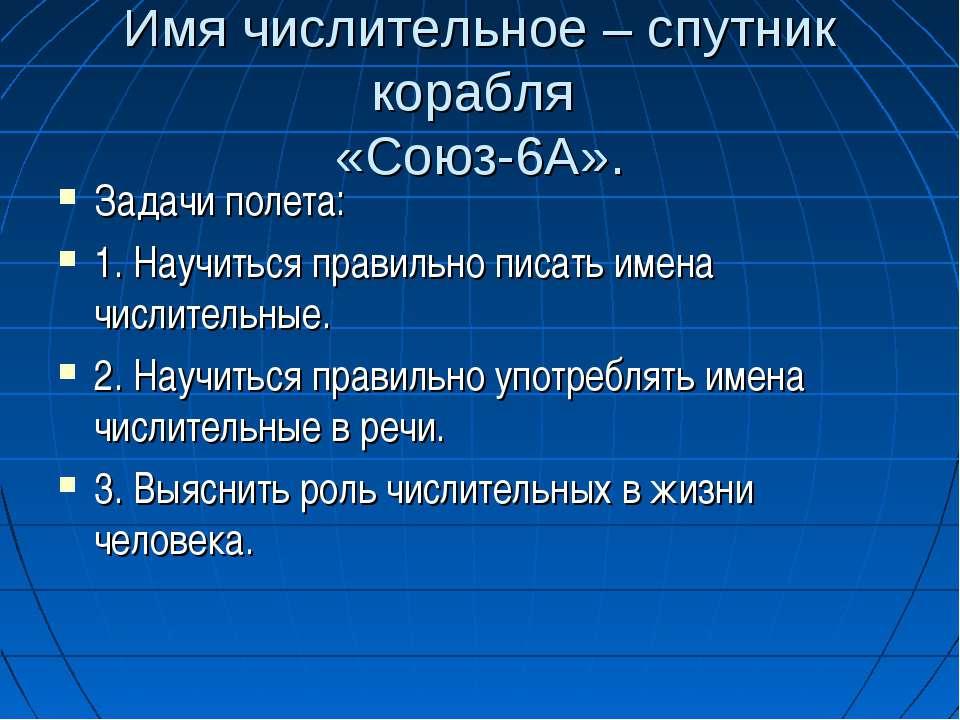 Имя числительное – спутник корабля «Союз-6А». Задачи полета: 1. Научиться пра...