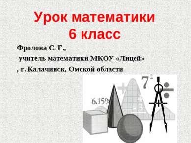 Урок математики 6 класс Фролова С. Г., учитель математики МКОУ «Лицей» , г. К...