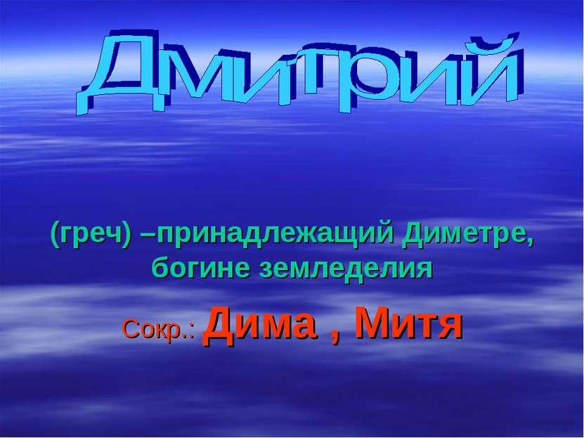 (греч) –принадлежащий Диметре, богине земледелия Сокр.: Дима , Митя