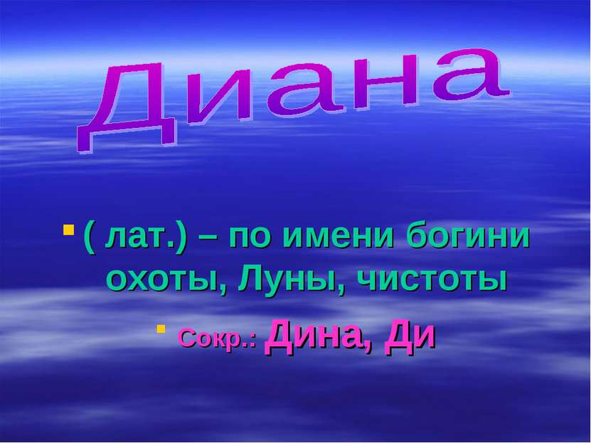 ( лат.) – по имени богини охоты, Луны, чистоты Сокр.: Дина, Ди