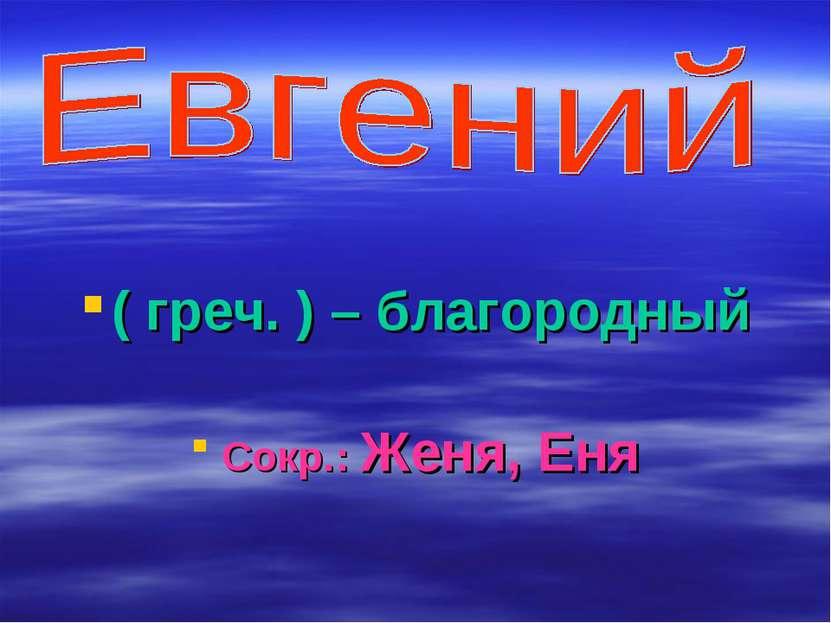 ( греч. ) – благородный Сокр.: Женя, Еня