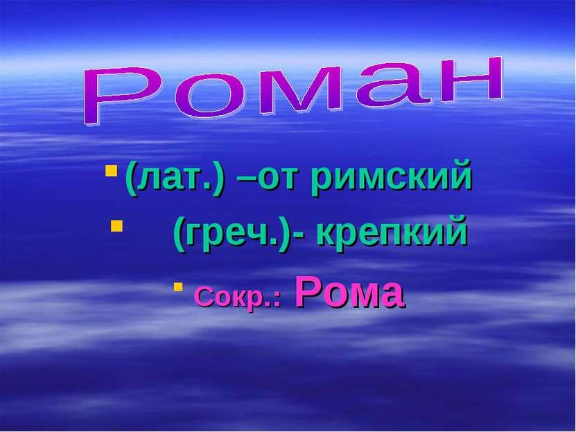 (лат.) –от римский (греч.)- крепкий Сокр.: Рома