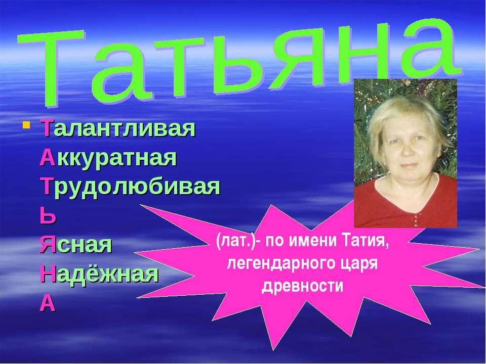 Талантливая Аккуратная Трудолюбивая Ь Ясная Надёжная А (лат.)- по имени Татия...