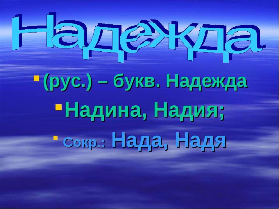 (рус.) – букв. Надежда Надина, Надия; Сокр.: Нада, Надя