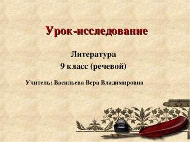 Урок-исследование Литература 9 класс (речевой) Учитель: Васильева Вера Владим...