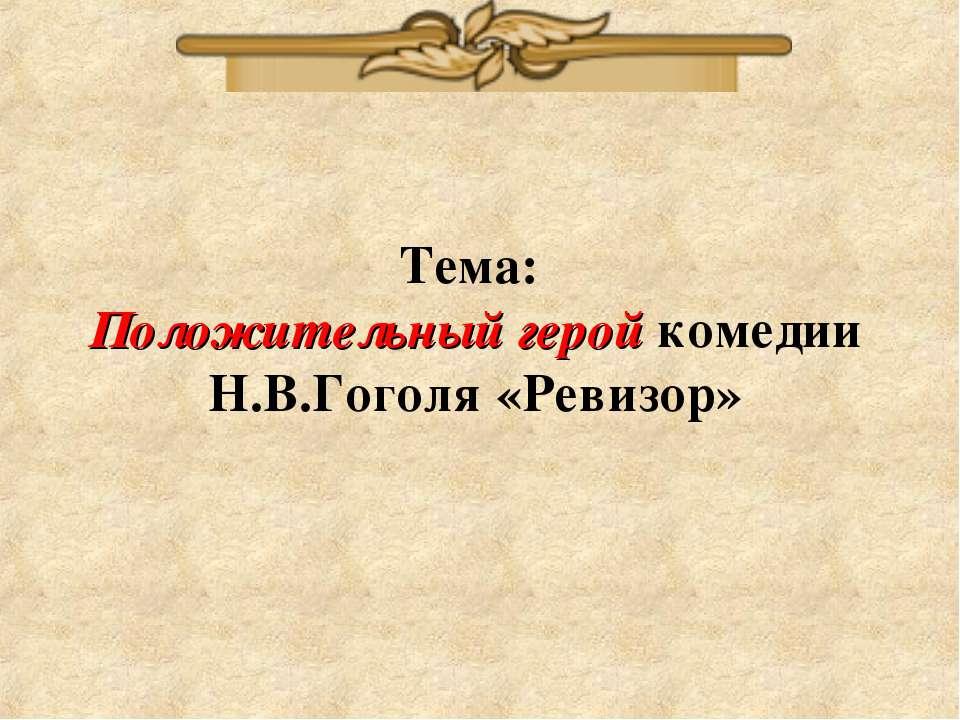 Тема: Положительный герой комедии Н.В.Гоголя «Ревизор»