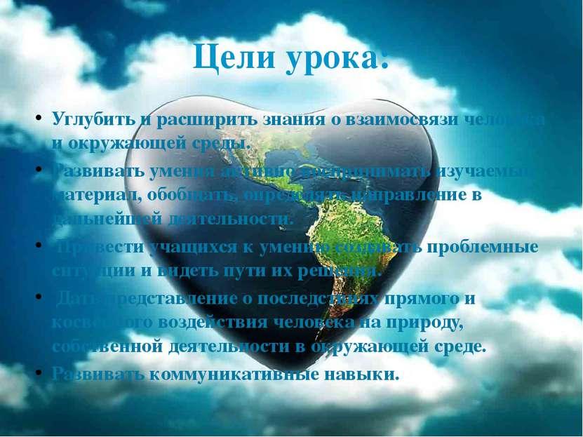 Цели урока: Углубить и расширить знания о взаимосвязи человека и окружающей ...
