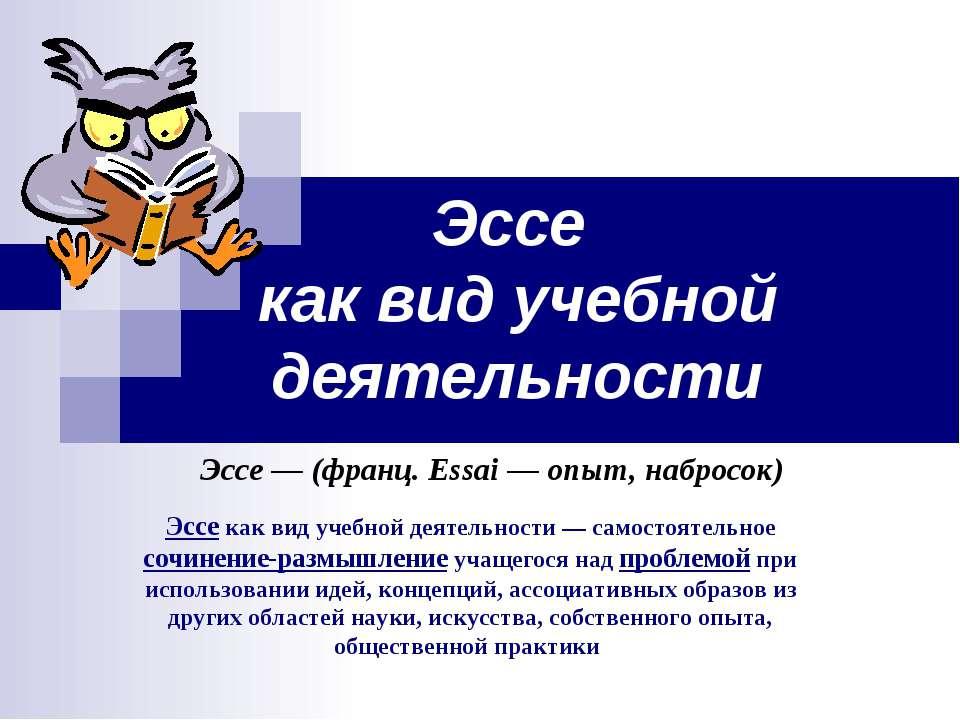 Эссе как вид учебной деятельности Эссе — (франц. Essai — опыт, набросок) Эссе...