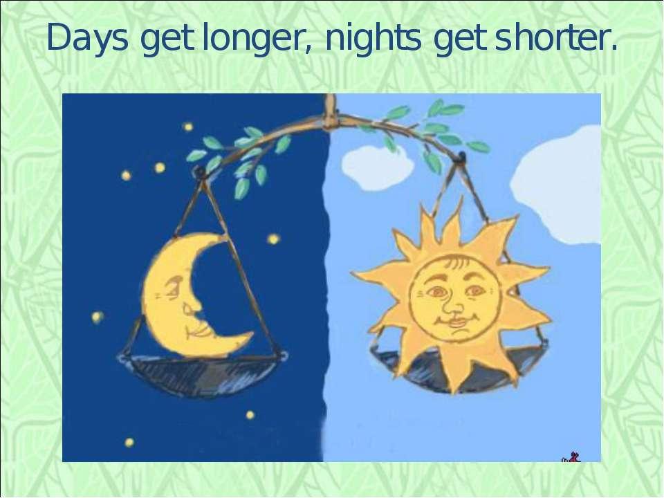 Days get longer, nights get shorter.