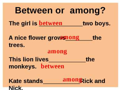 Between or among? The girl is _____________two boys. A nice flower grows_____...