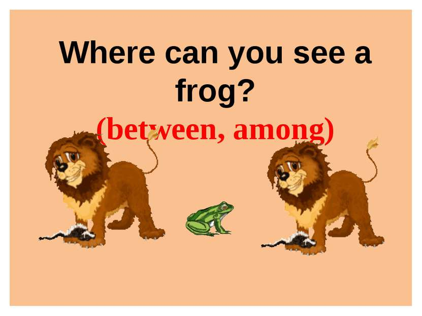 Where can you see a frog? (between, among)