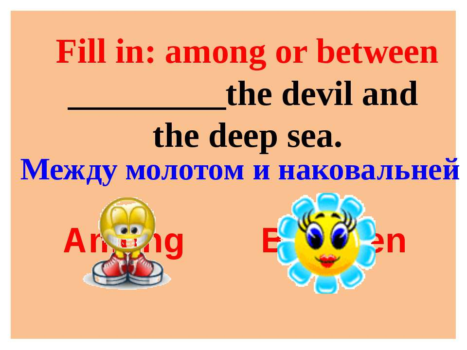 Fill in: among or between _________the devil and the deep sea. Among Between ...