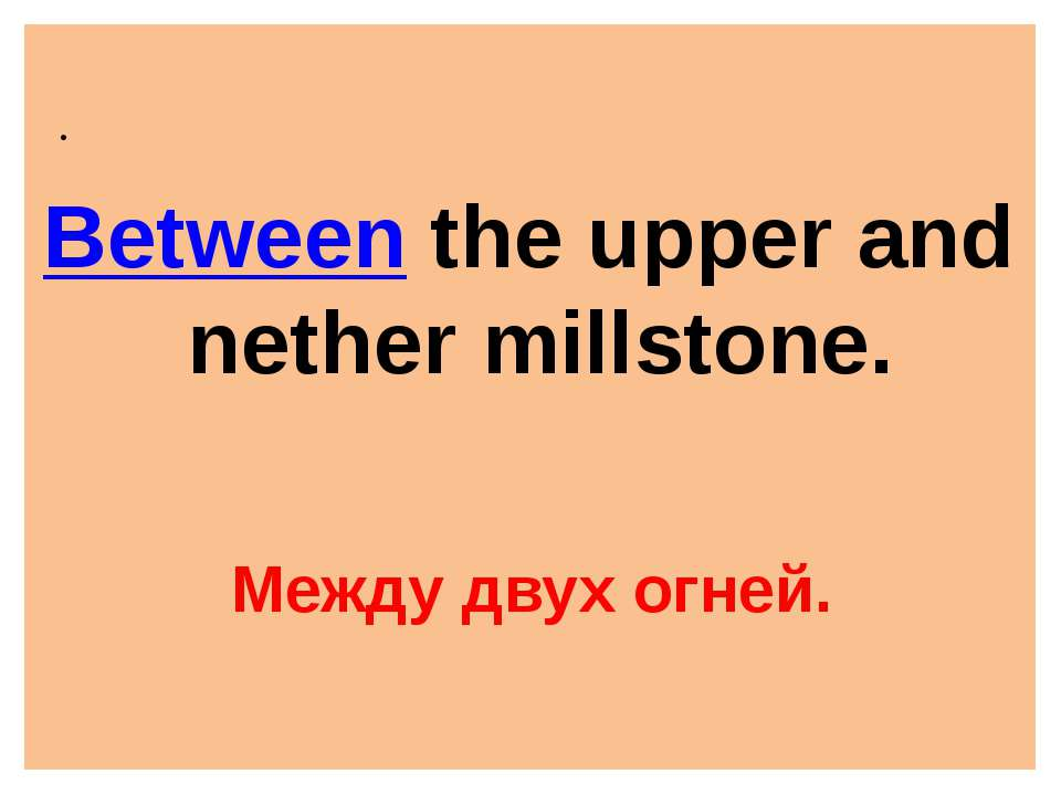. Between the upper and nether millstone. Между двух огней.