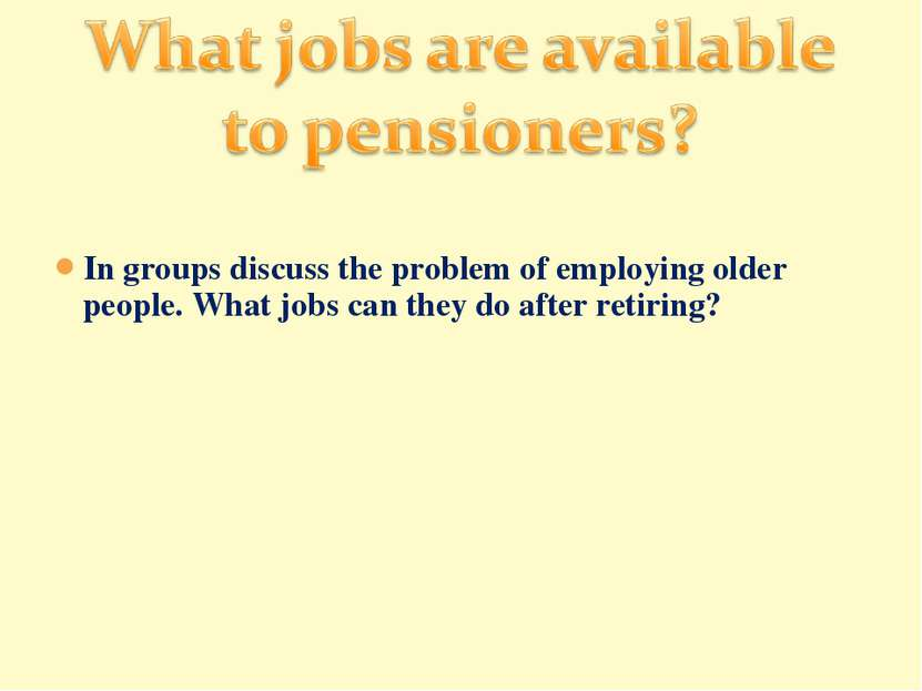 In groups discuss the problem of employing older people. What jobs can they d...
