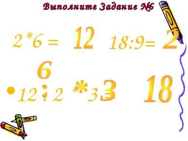 Выполните Задание №6 12 : 2 * 3 = 2*6 = 18:9=
