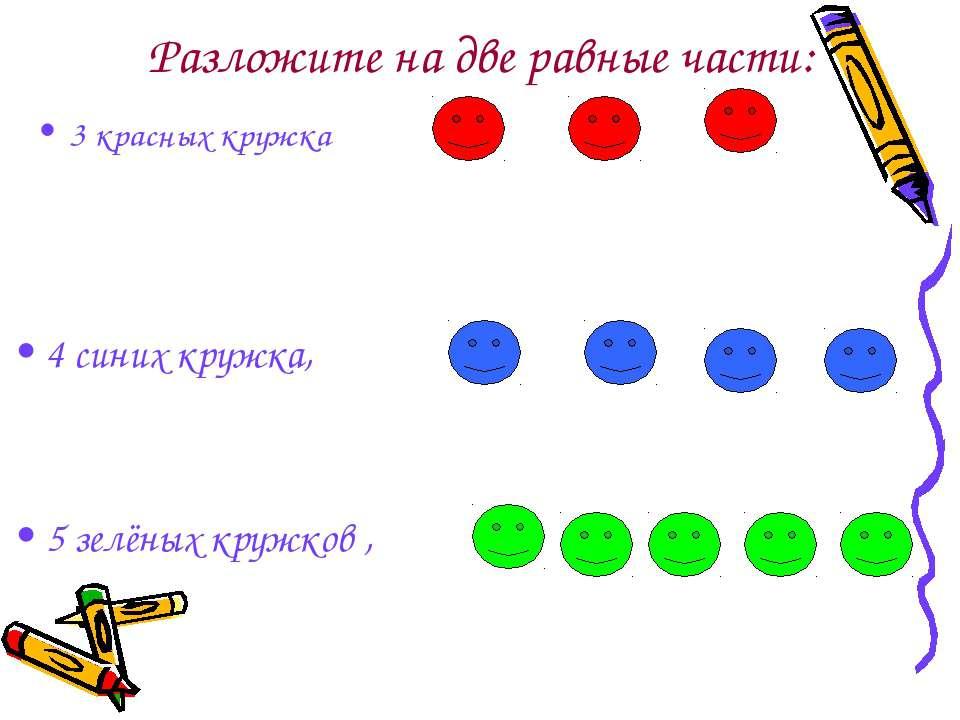 Разложите на две равные части: 3 красных кружка 4 синих кружка, 5 зелёных кру...