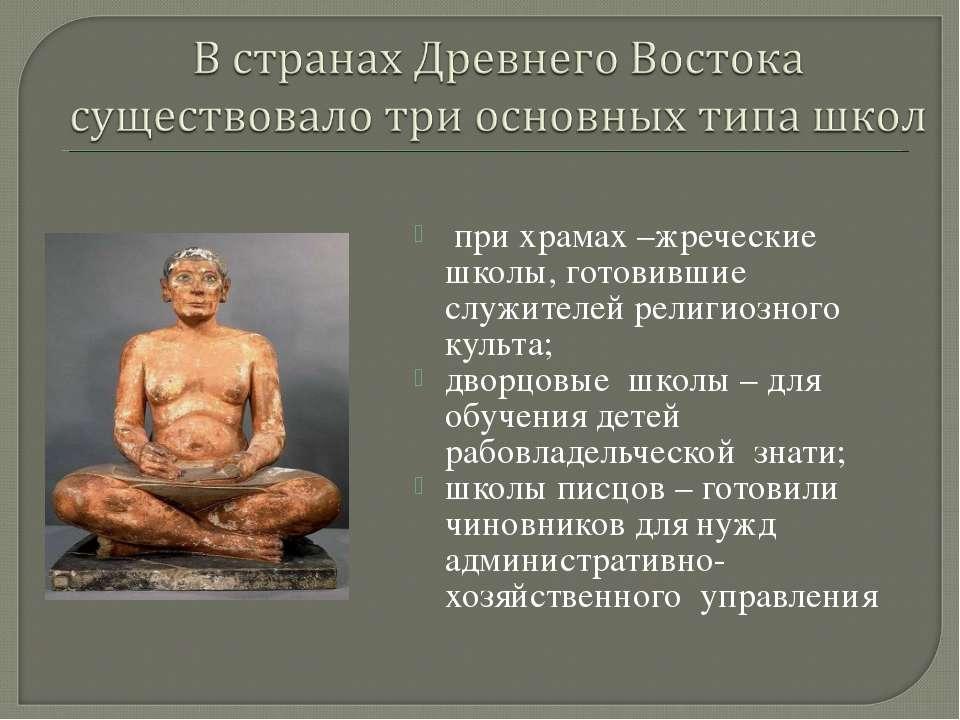 при храмах –жреческие школы, готовившие служителей религиозного культа; дворц...