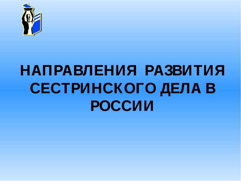 НАПРАВЛЕНИЯ РАЗВИТИЯ СЕСТРИНСКОГО ДЕЛА В РОССИИ