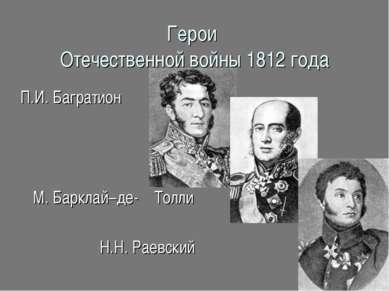 Герои Отечественной войны 1812 года П.И. Багратион М. Барклай–де- Толли Н.Н. ...