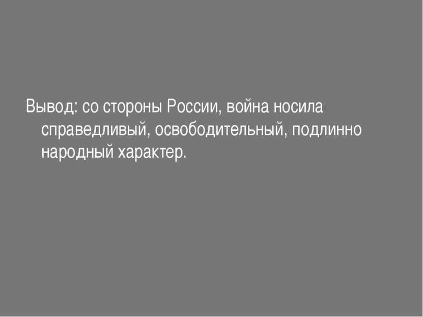 Вывод: со стороны России, война носила справедливый, освободительный, подлинн...