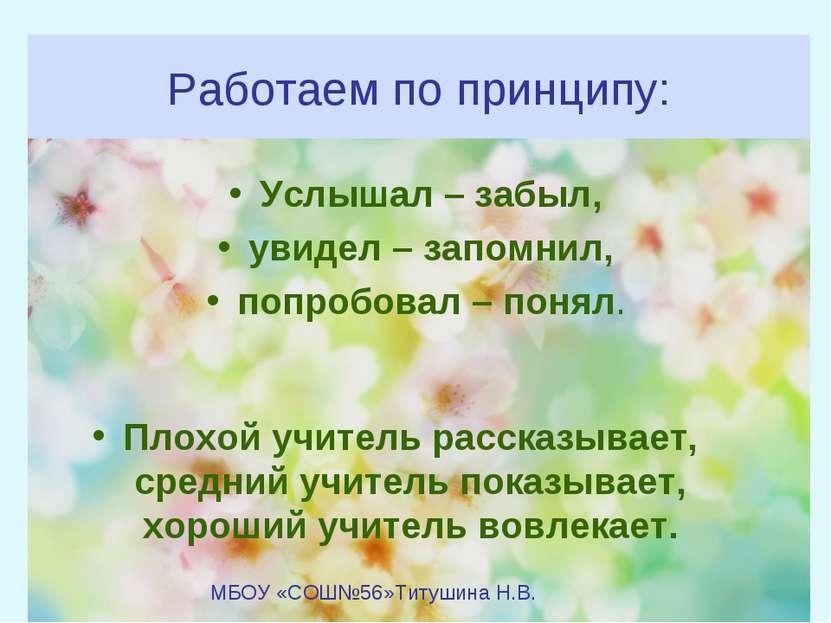 Работаем по принципу: Услышал – забыл, увидел – запомнил, попробовал – понял....