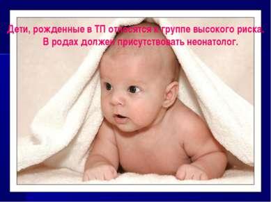 Дети, рожденные в ТП относятся к группе высокого риска. В родах должен присут...
