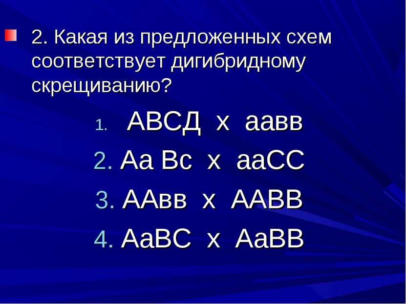 2. Какая из предложенных схем соответствует дигибридному скрещиванию? АВСД х ...