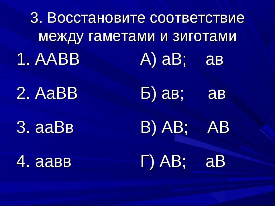 3. Восстановите соответствие между гаметами и зиготами 1. ААВВ А) аВ; ав 2. А...