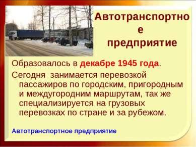 Автотранспортное предприятие Образовалось в декабре 1945 года. Сегодня занима...
