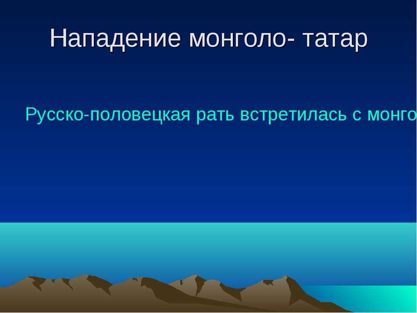Нападение монголо- татар Русско-половецкая рать встретилась с монгольским вой...