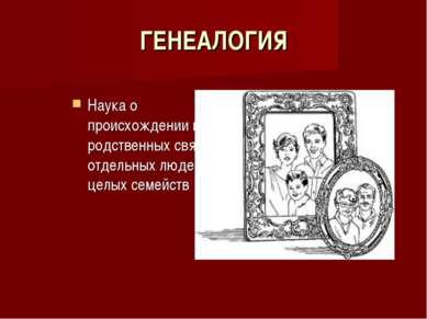 ГЕНЕАЛОГИЯ Наука о происхождении и родственных связях отдельных людей и целых...