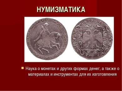 НУМИЗМАТИКА Наука о монетах и других формах денег, а также о материалах и инс...