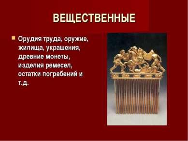 ВЕЩЕСТВЕННЫЕ Орудия труда, оружие, жилища, украшения, древние монеты, изделия...
