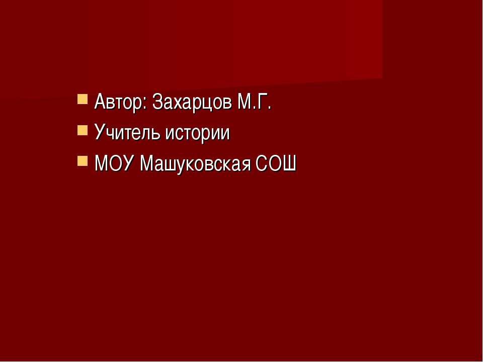 Автор: Захарцов М.Г. Учитель истории МОУ Машуковская СОШ
