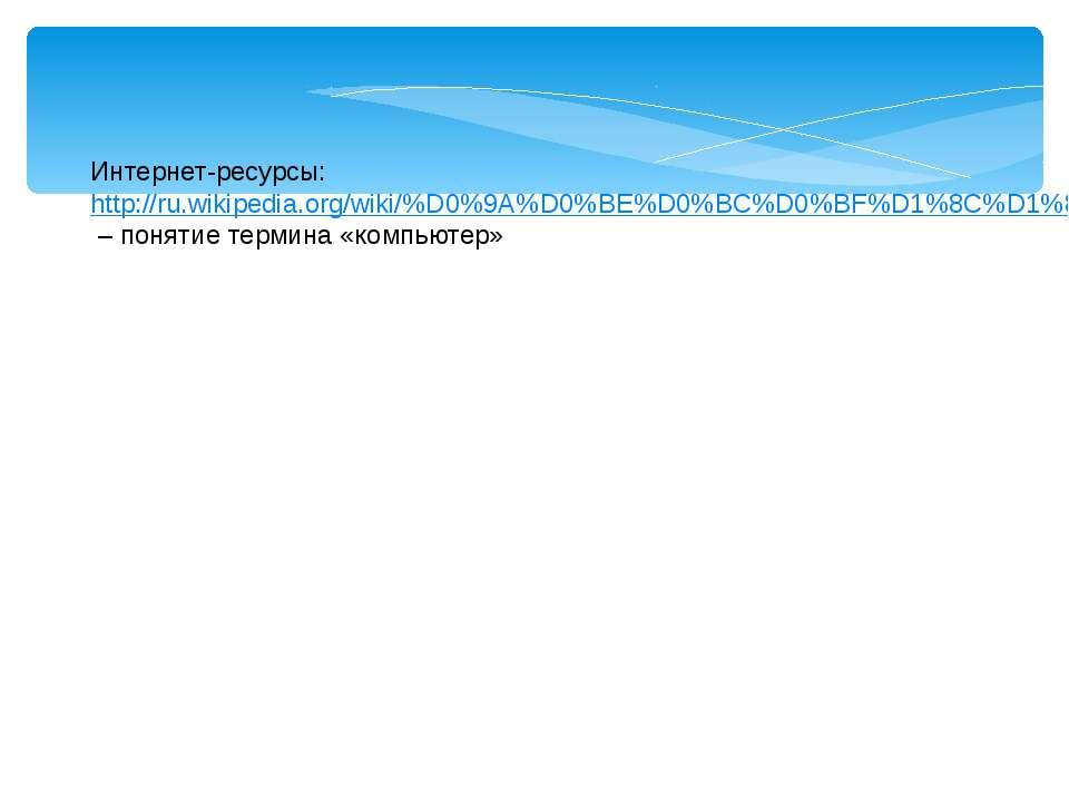 Интернет-ресурсы: http://ru.wikipedia.org/wiki/%D0%9A%D0%BE%D0%BC%D0%BF%D1%8C...
