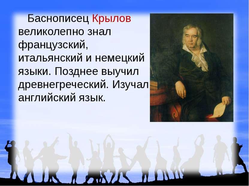 Баснописец Крылов великолепно знал французский, итальянский и немецкий языки....