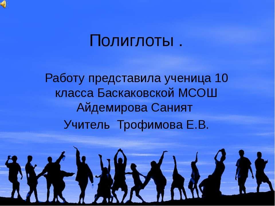 Полиглоты . Работу представила ученица 10 класса Баскаковской МСОШ Айдемирова...