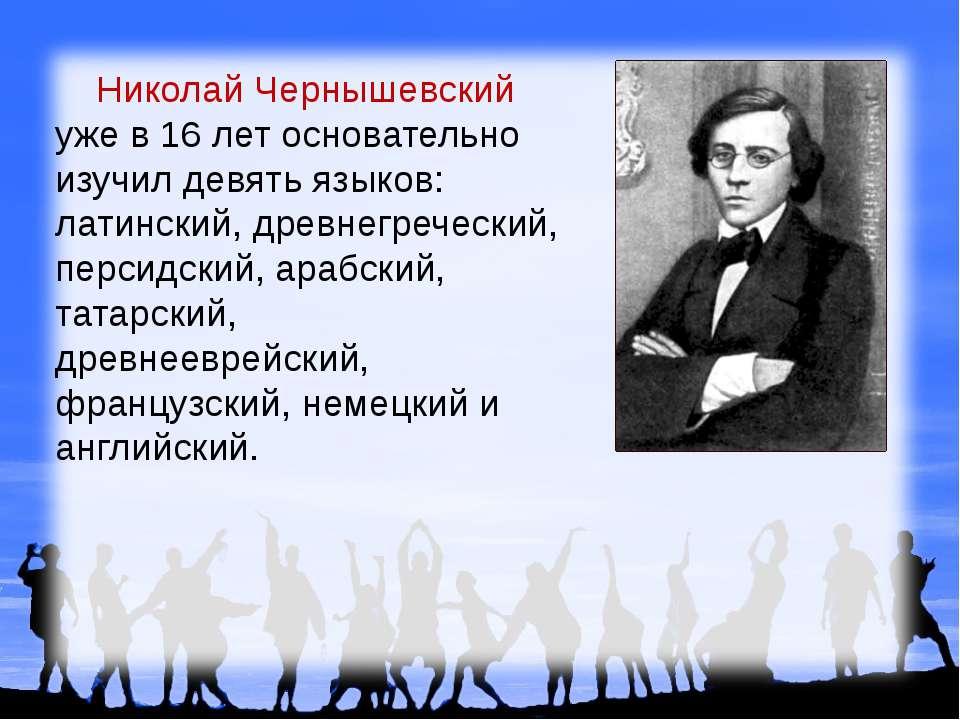 Николай Чернышевский уже в 16 лет основательно изучил девять языков: латински...