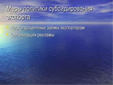 Меры политики субсидирования экспорта Низкопроцентные займы экспортерам Орган...
