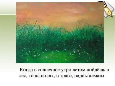 Когда в солнечное утро летом пойдёшь в лес, то на полях, в траве, видны алмазы.