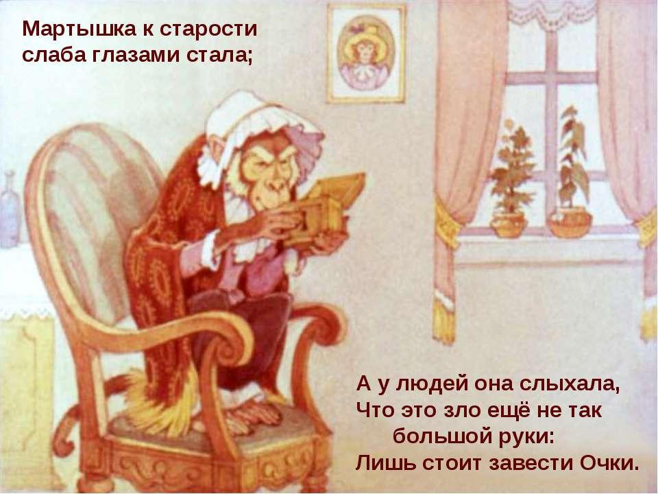Мартышка к старости слаба глазами стала; А у людей она слыхала, Что это зло е...