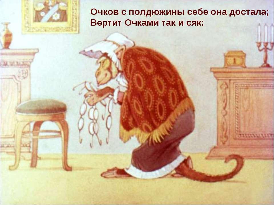 Очков с полдюжины себе она достала; Вертит Очками так и сяк: