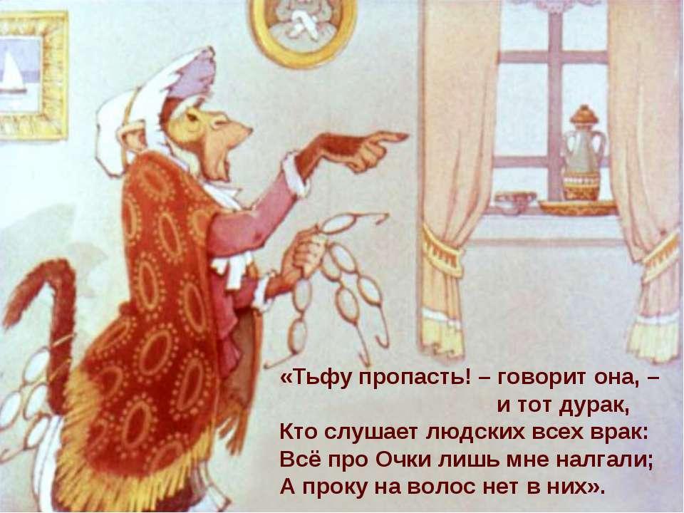 «Тьфу пропасть! – говорит она, – и тот дурак, Кто слушает людских всех врак: ...