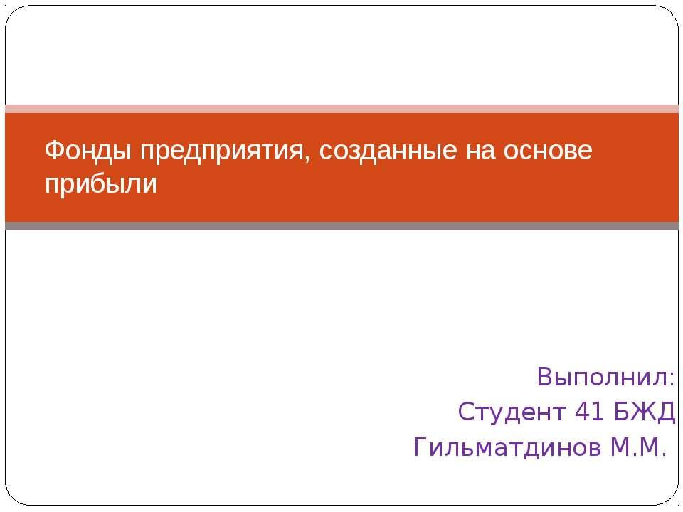 Выполнил: Студент 41 БЖД Гильматдинов М.М. Фонды предприятия, созданные на ос...
